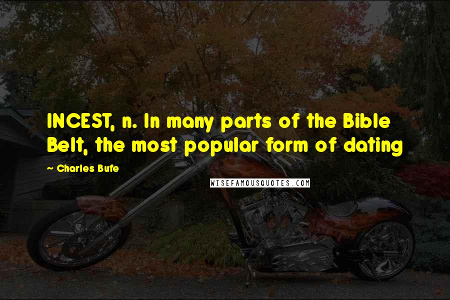 Charles Bufe quotes: INCEST, n. In many parts of the Bible Belt, the most popular form of dating
