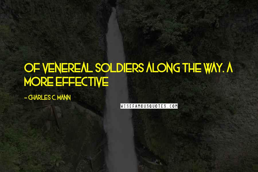 Charles C. Mann quotes: of venereal soldiers along the way. A more effective