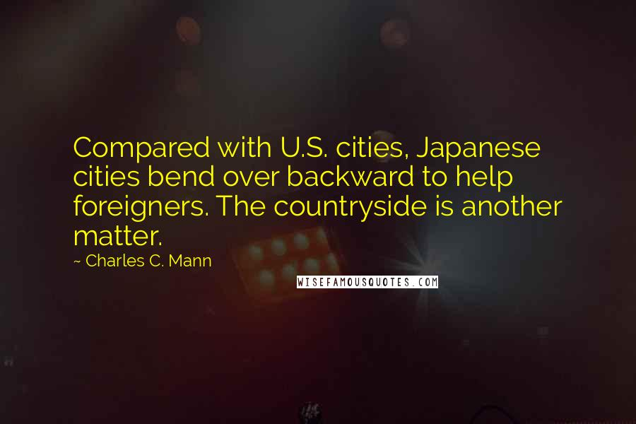 Charles C. Mann quotes: Compared with U.S. cities, Japanese cities bend over backward to help foreigners. The countryside is another matter.