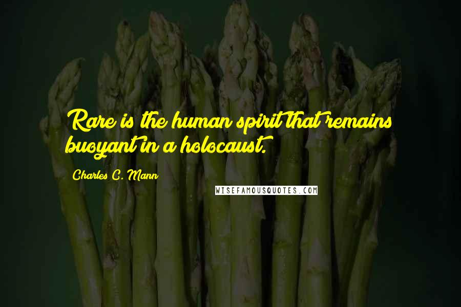 Charles C. Mann quotes: Rare is the human spirit that remains buoyant in a holocaust.