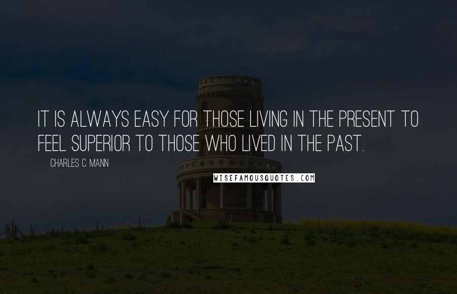 Charles C. Mann quotes: It is always easy for those living in the present to feel superior to those who lived in the past.