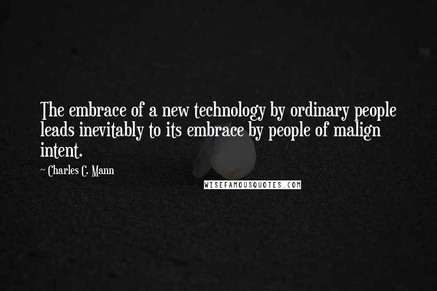 Charles C. Mann quotes: The embrace of a new technology by ordinary people leads inevitably to its embrace by people of malign intent.