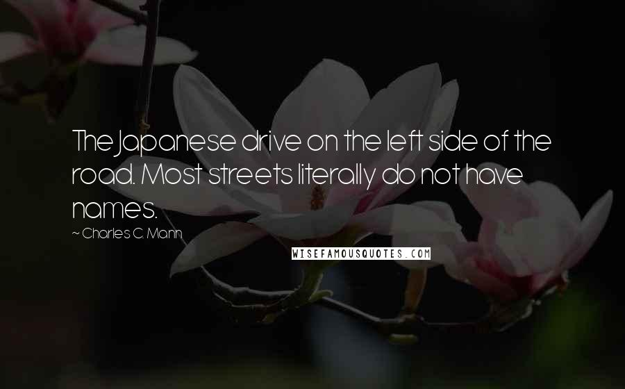 Charles C. Mann quotes: The Japanese drive on the left side of the road. Most streets literally do not have names.