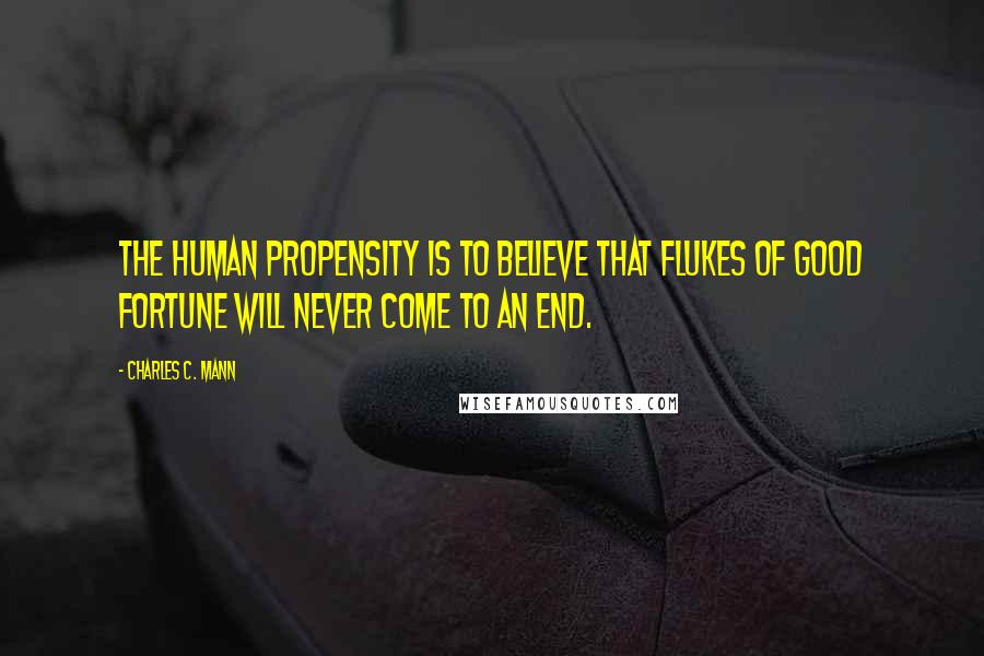 Charles C. Mann quotes: The human propensity is to believe that flukes of good fortune will never come to an end.