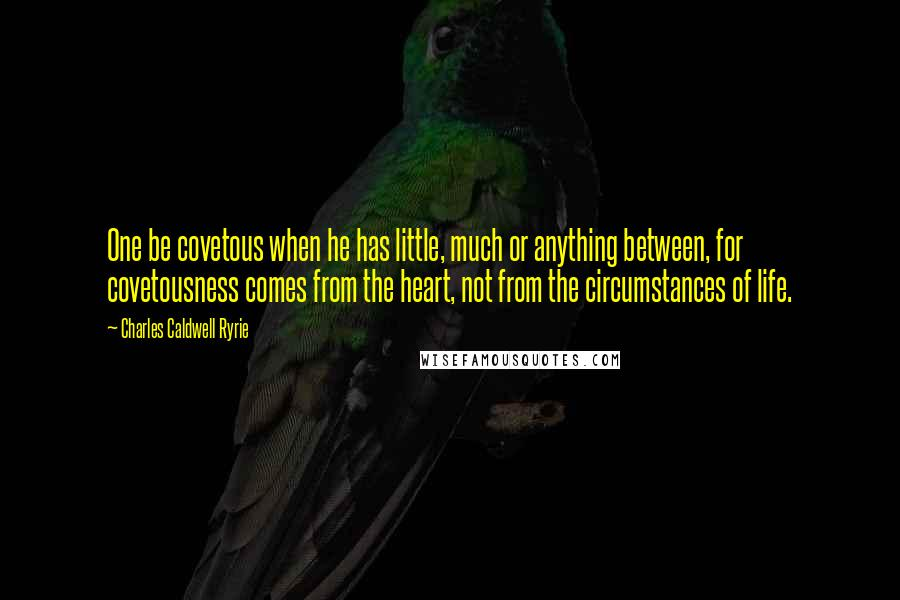 Charles Caldwell Ryrie quotes: One be covetous when he has little, much or anything between, for covetousness comes from the heart, not from the circumstances of life.