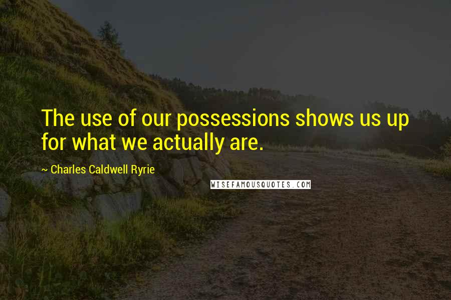 Charles Caldwell Ryrie quotes: The use of our possessions shows us up for what we actually are.