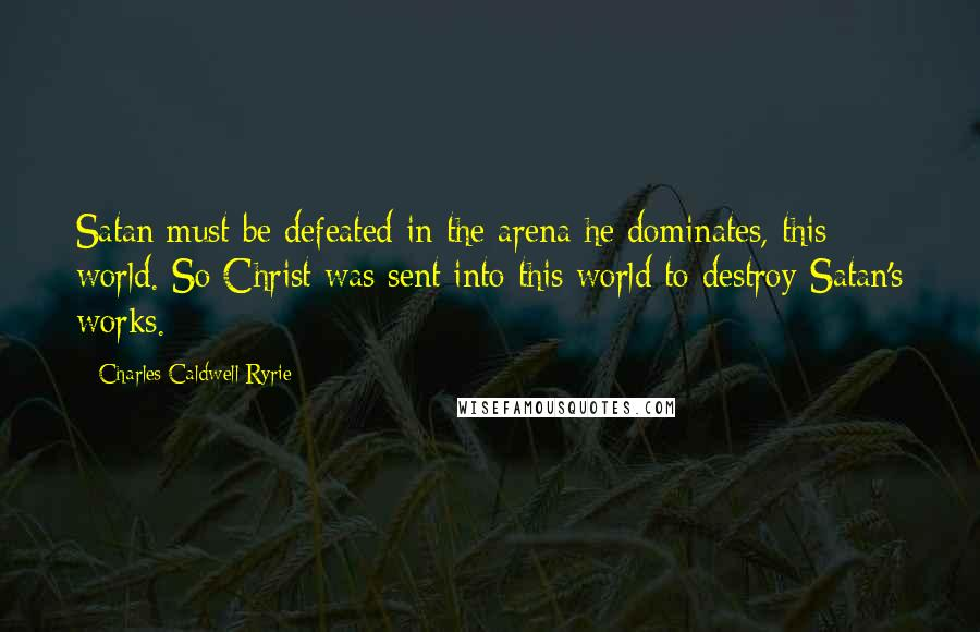 Charles Caldwell Ryrie quotes: Satan must be defeated in the arena he dominates, this world. So Christ was sent into this world to destroy Satan's works.