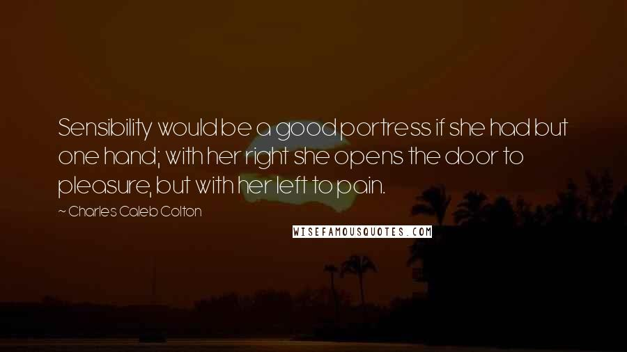 Charles Caleb Colton quotes: Sensibility would be a good portress if she had but one hand; with her right she opens the door to pleasure, but with her left to pain.