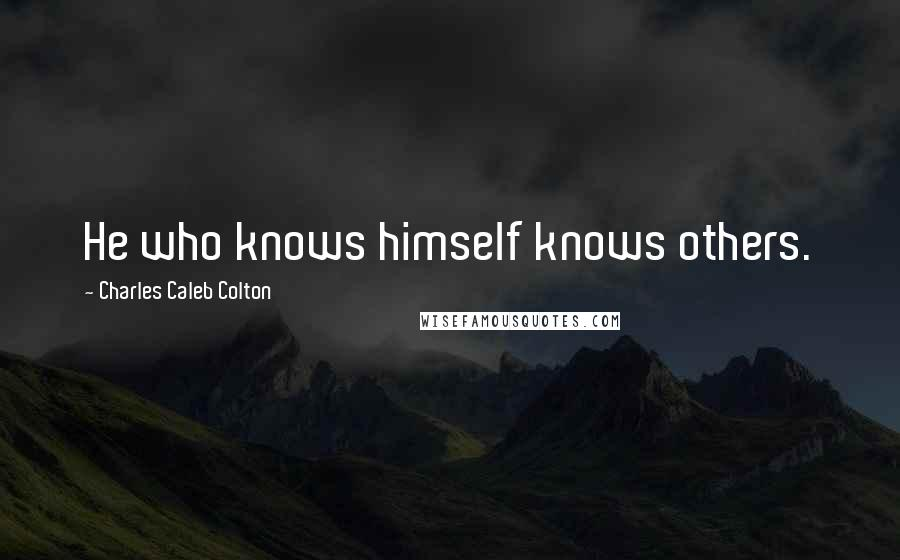 Charles Caleb Colton quotes: He who knows himself knows others.
