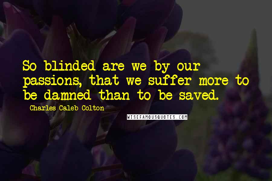 Charles Caleb Colton quotes: So blinded are we by our passions, that we suffer more to be damned than to be saved.