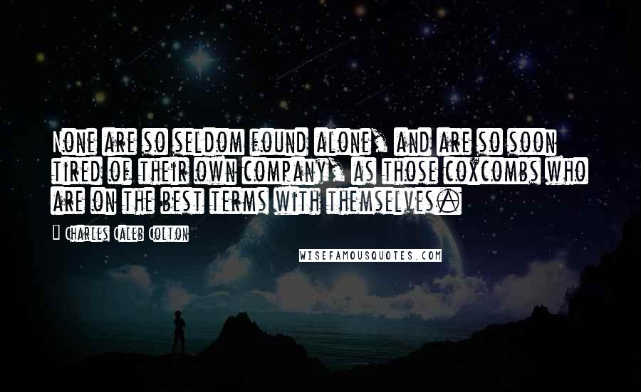 Charles Caleb Colton quotes: None are so seldom found alone, and are so soon tired of their own company, as those coxcombs who are on the best terms with themselves.