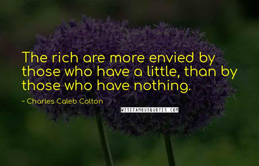 Charles Caleb Colton quotes: The rich are more envied by those who have a little, than by those who have nothing.