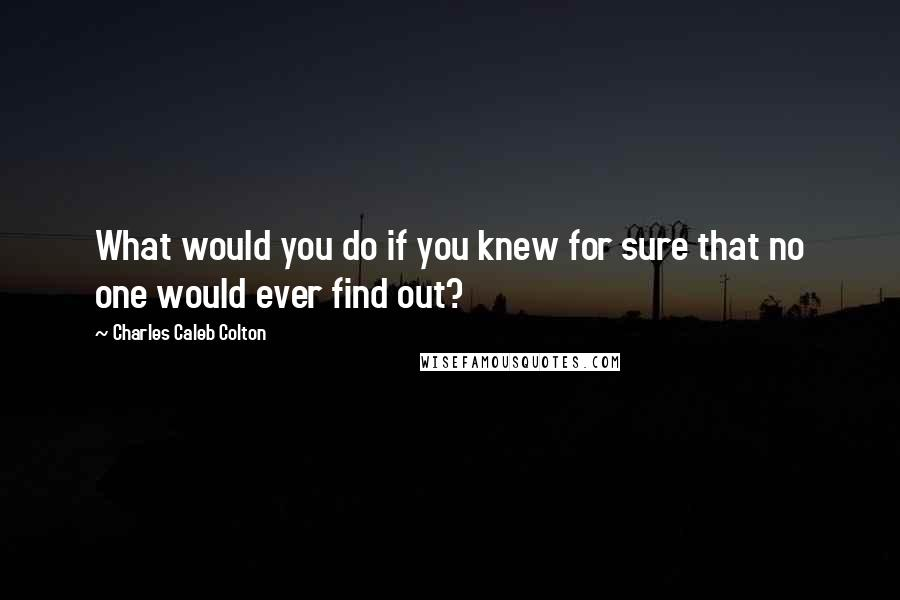 Charles Caleb Colton quotes: What would you do if you knew for sure that no one would ever find out?