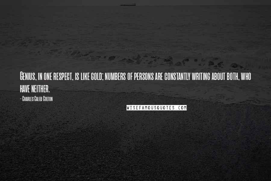 Charles Caleb Colton quotes: Genius, in one respect, is like gold; numbers of persons are constantly writing about both, who have neither.