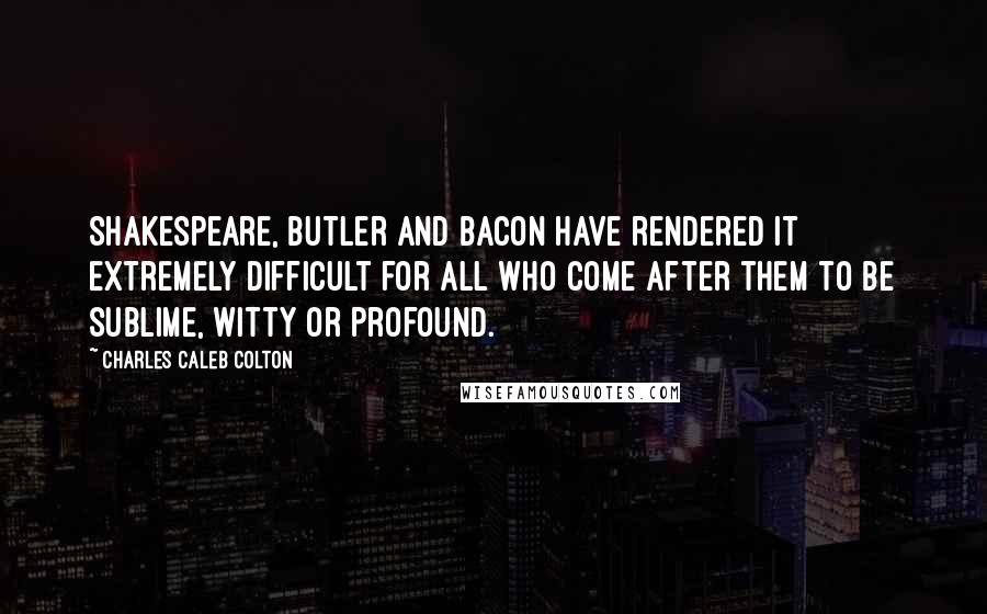 Charles Caleb Colton quotes: Shakespeare, Butler and Bacon have rendered it extremely difficult for all who come after them to be sublime, witty or profound.