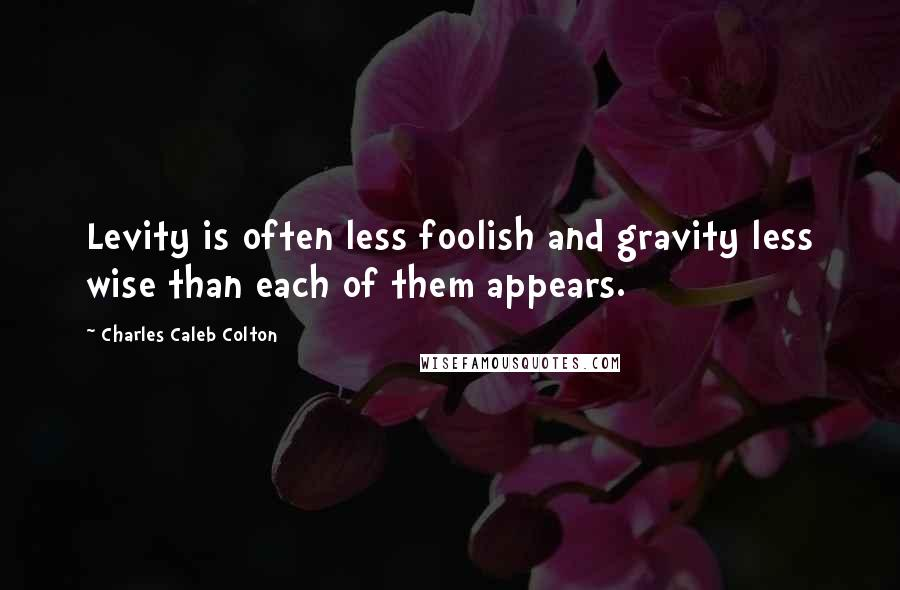 Charles Caleb Colton quotes: Levity is often less foolish and gravity less wise than each of them appears.