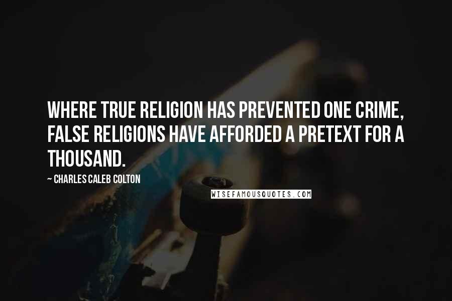 Charles Caleb Colton quotes: Where true religion has prevented one crime, false religions have afforded a pretext for a thousand.