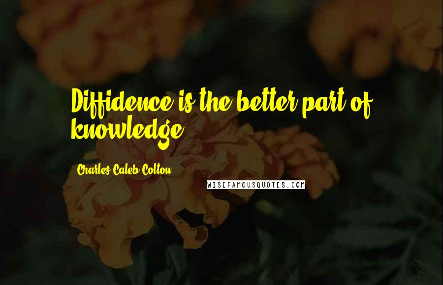 Charles Caleb Colton quotes: Diffidence is the better part of knowledge.