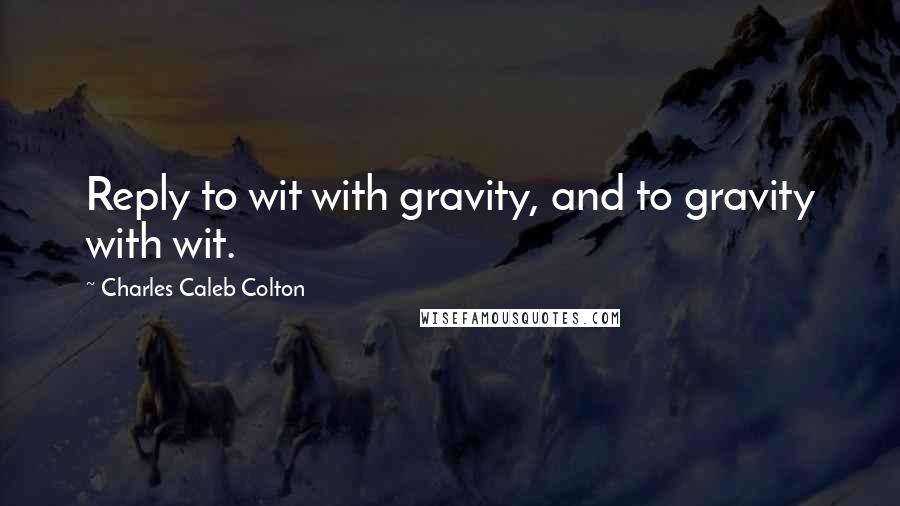 Charles Caleb Colton quotes: Reply to wit with gravity, and to gravity with wit.
