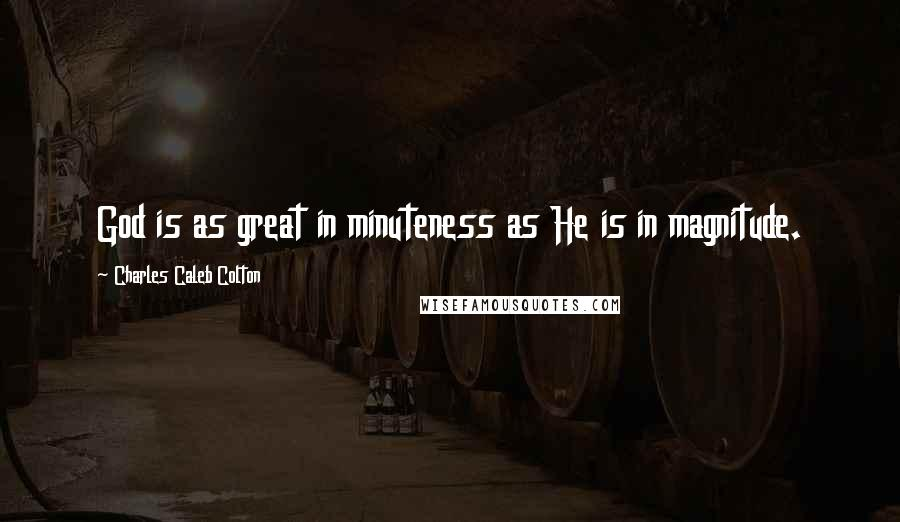 Charles Caleb Colton quotes: God is as great in minuteness as He is in magnitude.
