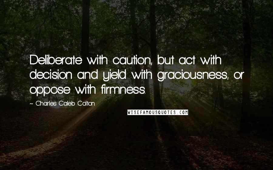 Charles Caleb Colton quotes: Deliberate with caution, but act with decision and yield with graciousness, or oppose with firmness.
