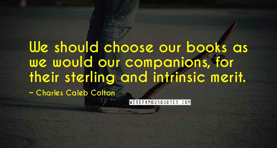 Charles Caleb Colton quotes: We should choose our books as we would our companions, for their sterling and intrinsic merit.