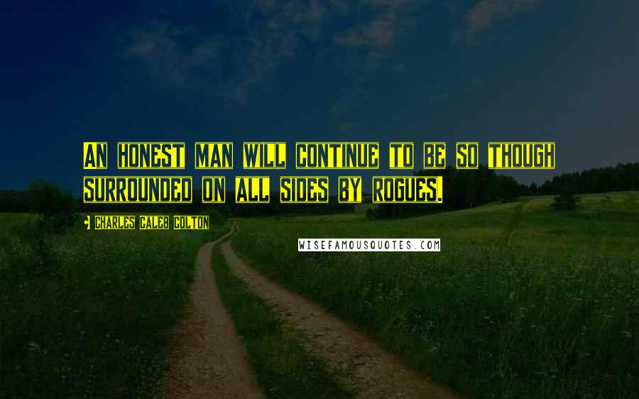 Charles Caleb Colton quotes: An honest man will continue to be so though surrounded on all sides by rogues.