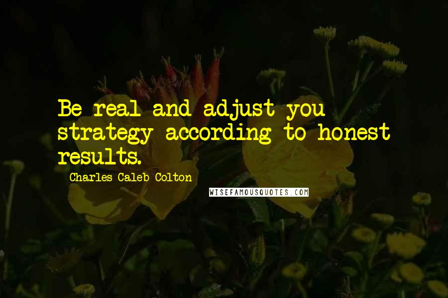 Charles Caleb Colton quotes: Be real and adjust you strategy according to honest results.