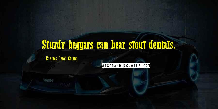 Charles Caleb Colton quotes: Sturdy beggars can bear stout denials.