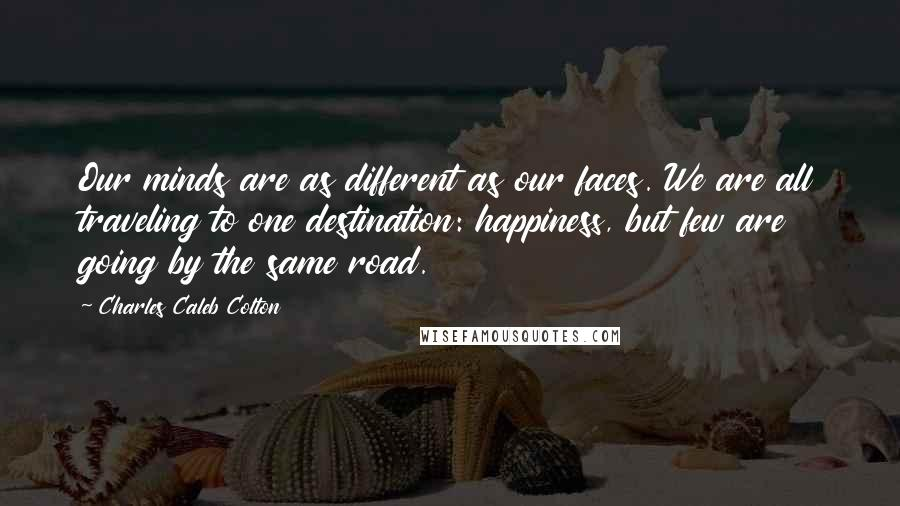 Charles Caleb Colton quotes: Our minds are as different as our faces. We are all traveling to one destination: happiness, but few are going by the same road.