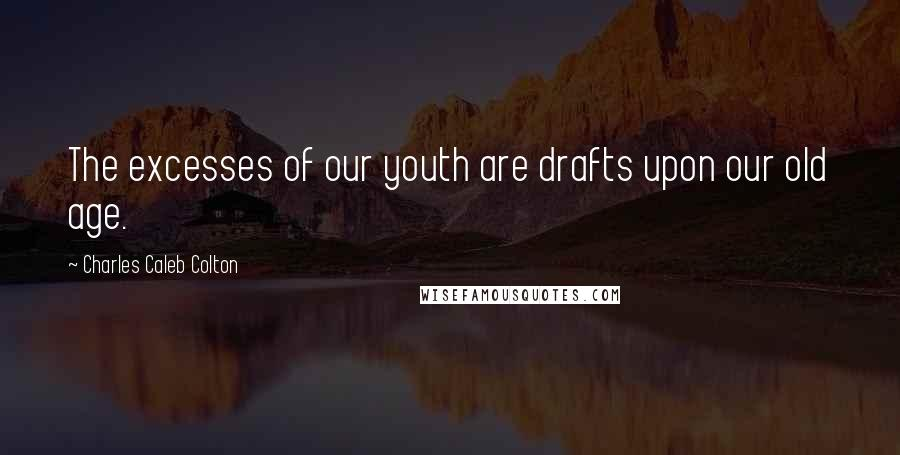 Charles Caleb Colton quotes: The excesses of our youth are drafts upon our old age.