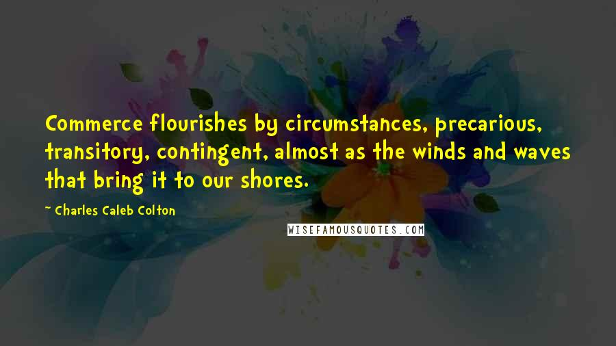 Charles Caleb Colton quotes: Commerce flourishes by circumstances, precarious, transitory, contingent, almost as the winds and waves that bring it to our shores.