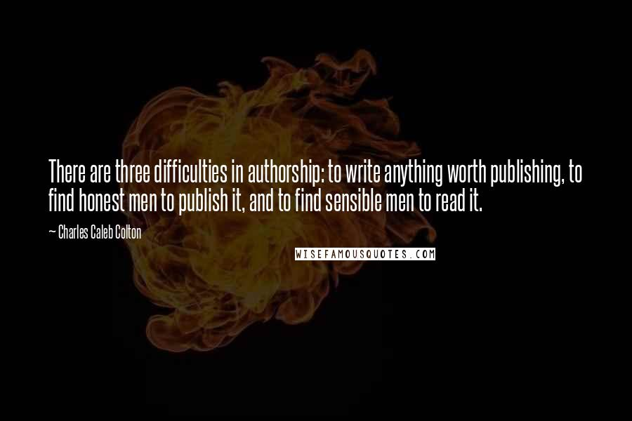 Charles Caleb Colton quotes: There are three difficulties in authorship: to write anything worth publishing, to find honest men to publish it, and to find sensible men to read it.
