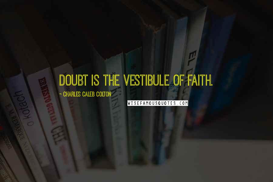 Charles Caleb Colton quotes: Doubt is the vestibule of faith.