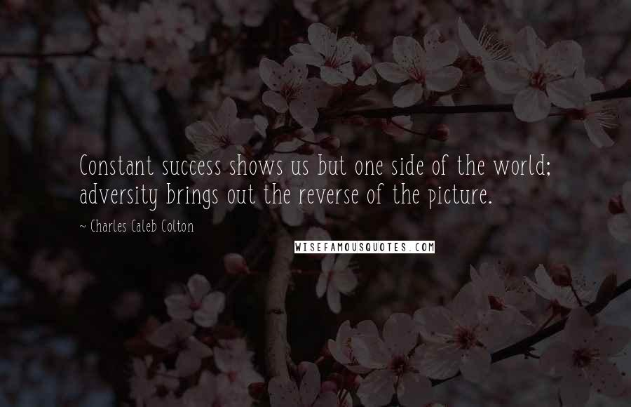 Charles Caleb Colton quotes: Constant success shows us but one side of the world; adversity brings out the reverse of the picture.