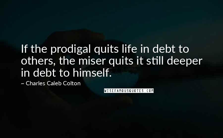 Charles Caleb Colton quotes: If the prodigal quits life in debt to others, the miser quits it still deeper in debt to himself.