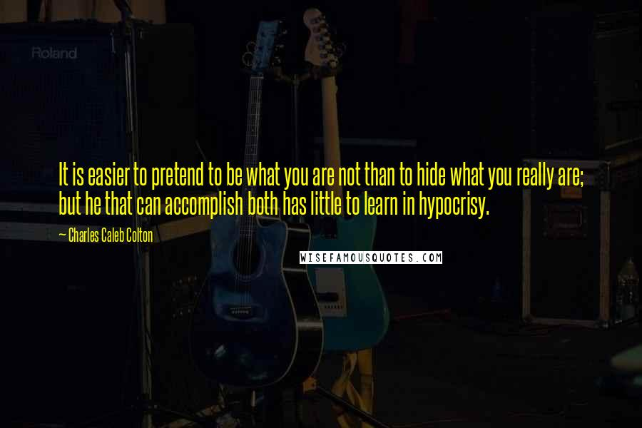 Charles Caleb Colton quotes: It is easier to pretend to be what you are not than to hide what you really are; but he that can accomplish both has little to learn in hypocrisy.