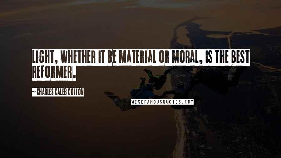 Charles Caleb Colton quotes: Light, whether it be material or moral, is the best reformer.