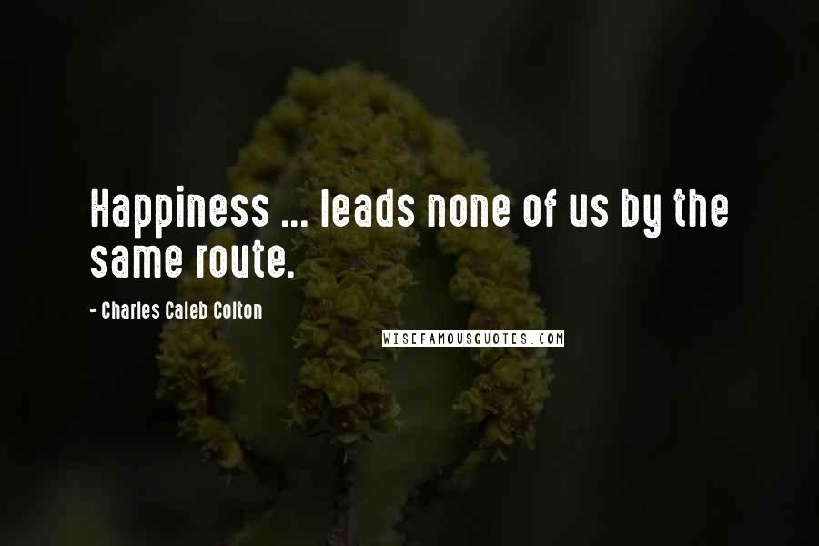 Charles Caleb Colton quotes: Happiness ... leads none of us by the same route.