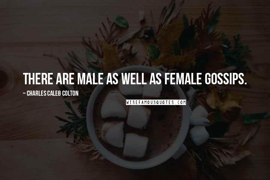Charles Caleb Colton quotes: There are male as well as female gossips.