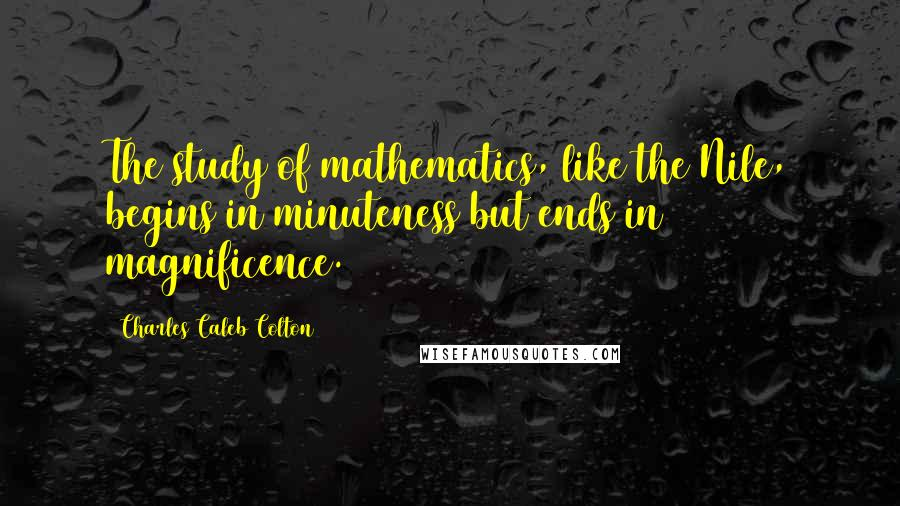 Charles Caleb Colton quotes: The study of mathematics, like the Nile, begins in minuteness but ends in magnificence.