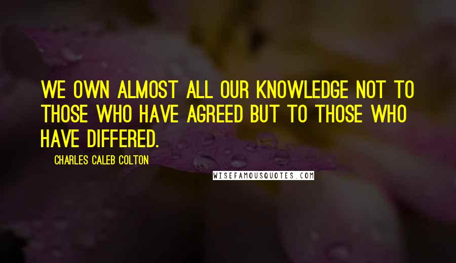 Charles Caleb Colton quotes: We own almost all our knowledge not to those who have agreed but to those who have differed.