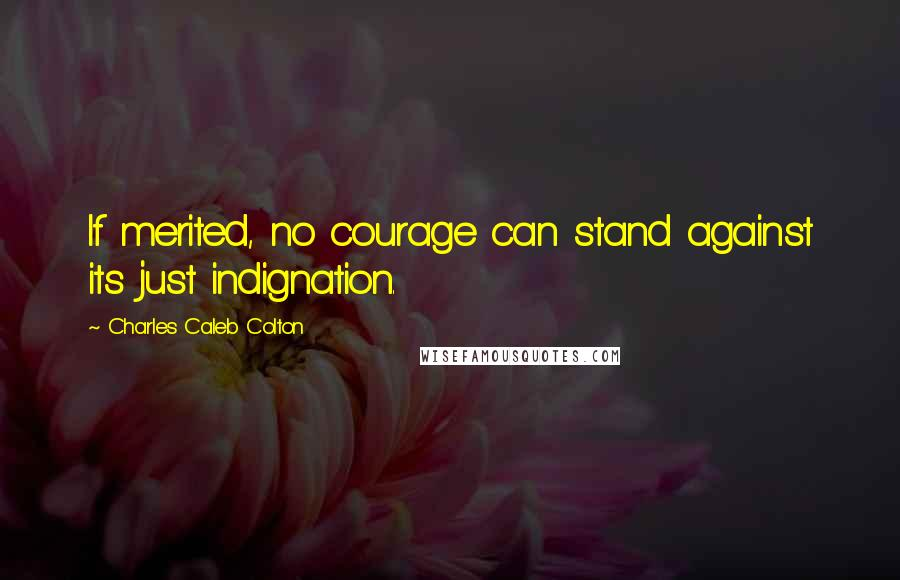 Charles Caleb Colton quotes: If merited, no courage can stand against its just indignation.