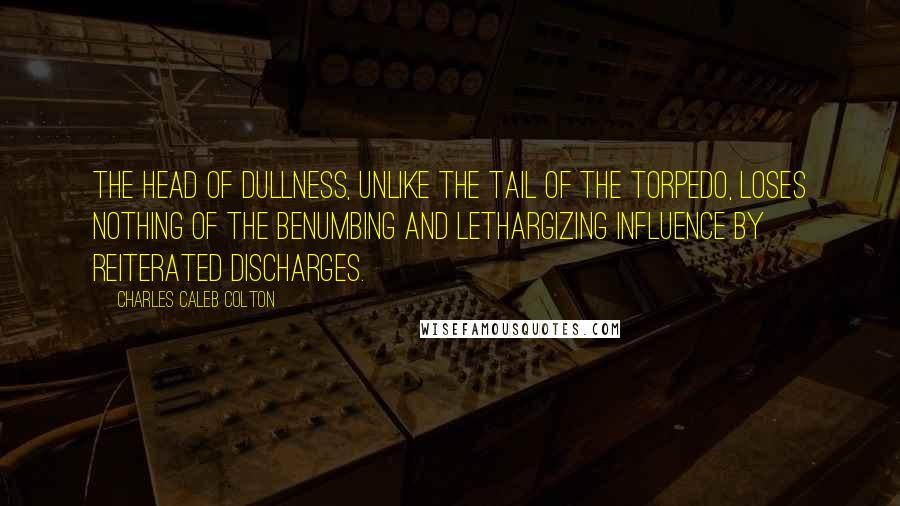 Charles Caleb Colton quotes: The head of dullness, unlike the tail of the torpedo, loses nothing of the benumbing and lethargizing influence by reiterated discharges.