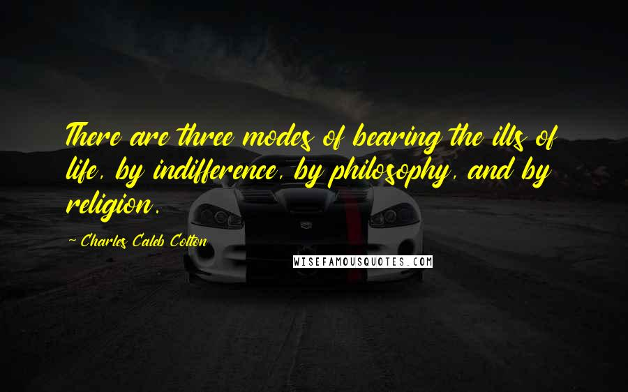 Charles Caleb Colton quotes: There are three modes of bearing the ills of life, by indifference, by philosophy, and by religion.