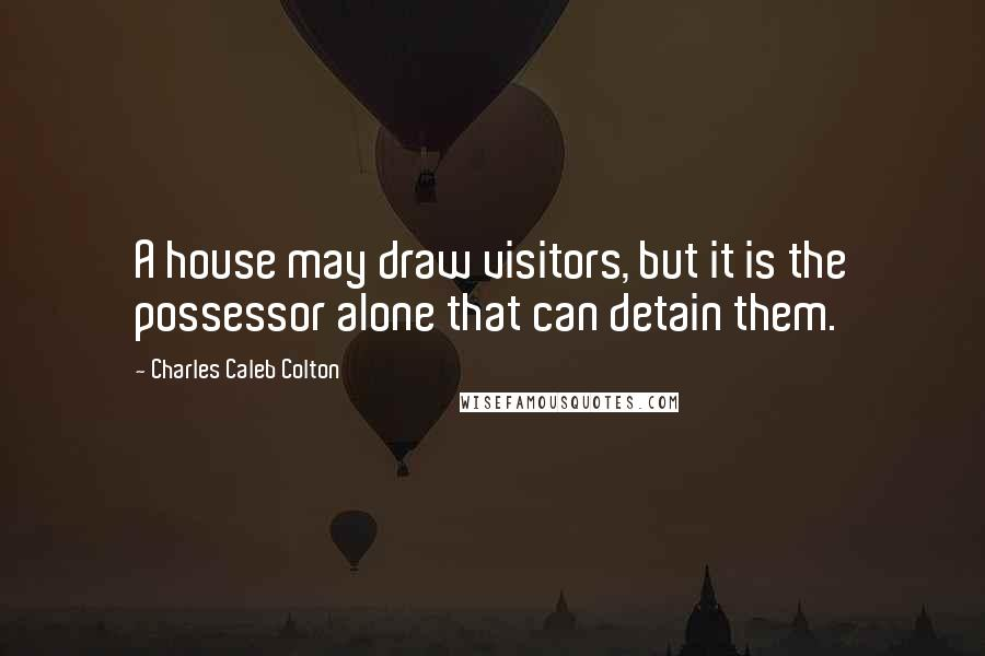Charles Caleb Colton quotes: A house may draw visitors, but it is the possessor alone that can detain them.