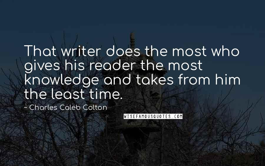 Charles Caleb Colton quotes: That writer does the most who gives his reader the most knowledge and takes from him the least time.