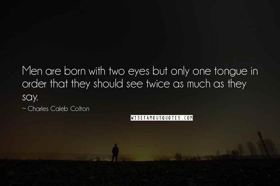 Charles Caleb Colton quotes: Men are born with two eyes but only one tongue in order that they should see twice as much as they say.
