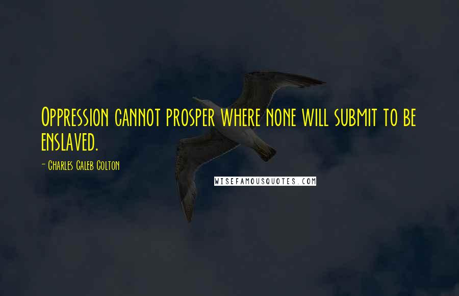 Charles Caleb Colton quotes: Oppression cannot prosper where none will submit to be enslaved.
