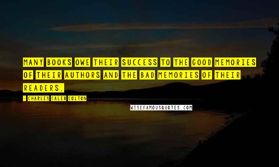 Charles Caleb Colton quotes: Many books owe their success to the good memories of their authors and the bad memories of their readers.